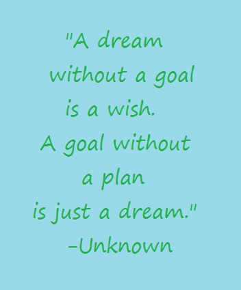 A dream without a goal is a wish. A goal without a plan is just a dream.